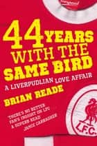 44 Years With The Same Bird - A Liverpudlian Love Affair ebook by Brian Reade