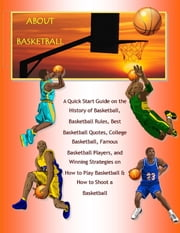 About Basketball: A Quick Start Guide on the History of Basketball, Basketball Rules, Best Basketball Quotes, College Basketball, Famous Basketball Players, and Winning Strategies on How to Play Basketball & How to Shoot a Basketball ebook by Richard M. Stoddard, Malibu Publishing