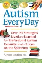 Autism Every Day - Over 150 Strategies Lived and Learned by a Professional Autism Consultant with 3 Sons on the Spectrum ebook by Alyson Beytien