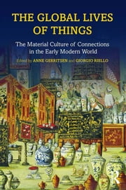 The Global Lives of Things - The Material Culture of Connections in the Early Modern World ebook by Anne Gerritsen,Giorgio Riello