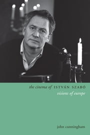 The Cinema of István Szábo - Visions of Europe ebook by John Cunningham