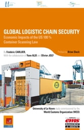 Global Logistic Chain Security - Economic Impacts of the US 100% Container Scanning Law ebook by Frédéric CARLUER,Yann ALIX,Olivier JOLY