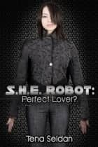 S.H.E. Robot: Perfect Lover? ebook by Tena Seldan