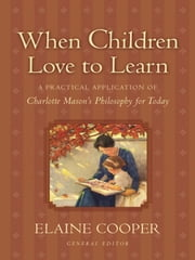 When Children Love to Learn: A Practical Application of Charlotte Mason's Philosophy for Today - A Practical Application of Charlotte Mason's Philosophy for Today ebook by Elaine Cooper,Eve Anderson,Elaine Cooper,Susan Schaeffer Macaulay,Jack Beckman,Bobby Scott,Maryellen St. Cyr