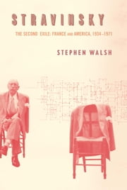 Stravinsky - The Second Exile: France and America, 1934-1971 ebook by Stephen Walsh