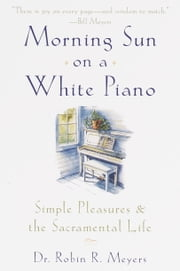 Morning Sun on a White Piano - Simple Pleasures and the Sacramental Life ebook by Robin Meyers