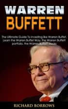 Warren Buffett: The Ultimate Guide To Investing like Warren Buffet. Learn the Warren Buffet Way, the Warren Buffett Portfolio and the Warren Buffett Stocks ebook by Richard Borrows