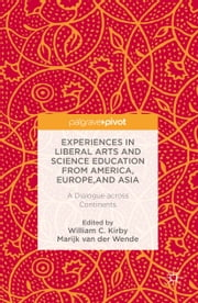 Experiences in Liberal Arts and Science Education from America, Europe, and Asia - A Dialogue across Continents ebook by William C. Kirby,Marijk C. van der Wende