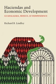 Haciendas and Economic Development - Guadalajara, Mexico, at Independence ebook by Richard B. Lindley