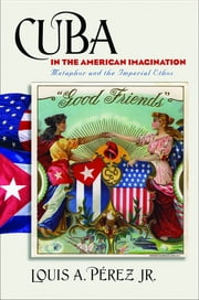 Cuba in the American Imagination - Metaphor and the Imperial Ethos ebook by Louis A. Pérez