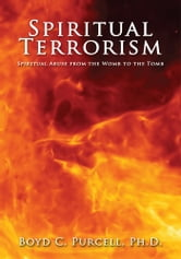 Spiritual Terrorism - Spiritual Abuse from the Womb to the Tomb ebook by Boyd C. Purcell, Ph.D.