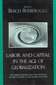Labor and Capital in the Age of Globalization - The Labor Process and the Changing Nature of Work in the Global Economy ebook by Berch Berberoglu,Marina A. Adler,Cyrus Bina,Chuck Davis,Julia D. Fox,David Gartman,Walda Katz-Fishman,John C. Leggett,Jerry Lembcke,Ife Modupe,Robert E. Parker,Harland Prechel,Jerome Scott,Behzad Yaghmaian