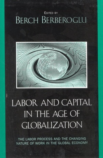 Labor and Capital in the Age of Globalization - The Labor Process and the Changing Nature of Work in the Global Economy ebook by Marina A. Adler,Cyrus Bina,Chuck Davis,Julia D. Fox,David Gartman,Walda Katz-Fishman,John C. Leggett,Jerry Lembcke,Ife Modupe,Robert E. Parker,Harland Prechel,Jerome Scott,Behzad Yaghmaian