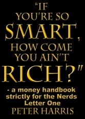 """If You're so Smart, How Come You Ain't Rich?"": a money handbook strictly for the Nerds - Letter One ebook by Peter Harris"