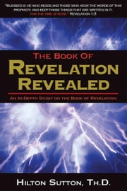 Book of Revelation Revealed - An in-Depth Study on the Book of Revelation ebook by Hilton Sutton