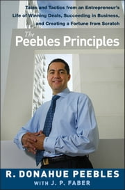 The Peebles Principles - Tales and Tactics from an Entrepreneur's Life of Winning Deals, Succeeding in Business, and Creating a Fortune from Scratch ebook by R. Donahue Peebles,J. P. Faber