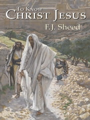 To Know Christ Jesus ebook by Frank Sheed,F. J. Sheed,James Tissot