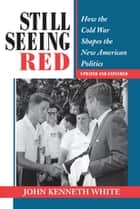 Still Seeing Red - How The Cold War Shapes The New American Politics ebook by John Kenneth White