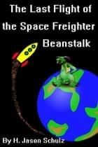The Last Flight of the Space Freighter Beanstalk ebook door H Jason Schulz