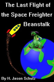 The Last Flight of the Space Freighter Beanstalk ebook by H Jason Schulz