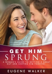 Get Him Sprung! - A Woman's Guide to Getting a Great Guy and Keeping Him Forever! ebook by Eugene Walker
