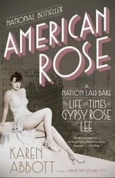 American Rose - A Nation Laid Bare: The Life and Times of Gypsy Rose Lee ebook by Karen Abbott
