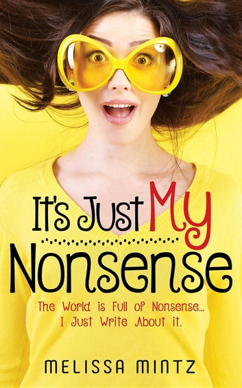 IT'S JUST MY NONSENSE - The World is Full of Nonsense...I Just Write About it. ebook by Melissa Mintz