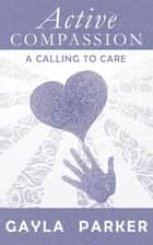 Active Compassion: A Calling to Care ebook by Gayla Parker