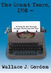 The Grant Years, 1958 - - Writing My Way Through Chicago, Detroit and New York ebook by Wallace J. Gordon