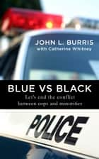Blue vs. Black - Let's End the Conflict Between Cops and Minorities ebook by John L. Burris, Catherine Whitney