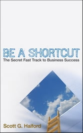 Be A Shortcut - The Secret Fast Track to Business Success ebook by Scott G. Halford