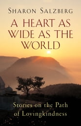 A Heart as Wide as the World - Stories on the Path of Lovingkindness ebook by Sharon Salzberg