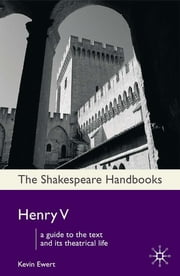 Henry V - A Guide to the Text and its Theatrical Life ebook by Dr Kevin Ewert