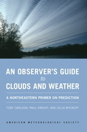 An Observer's Guide to Clouds and Weather - A Northeastern Primer on Prediction ebook by Toby Carlson,Paul Knight,Celia Wyckoff