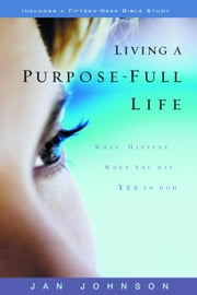 Living a Purpose-Full Life - What Happens When You Say Yes to God ebook by Jan Johnson