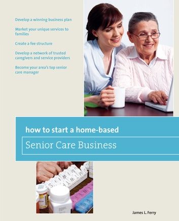 How to Start a Home-Based Senior Care Business - *Develop a winning business plan *Market your unique services to families *Create a fee structure *Develop a network of trusted caregivers and service providers *Become your area's top senior care manager ebook by James L. Ferry