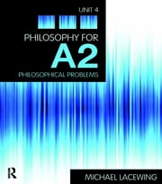 Philosophy for A2: Unit 4 - Philosophical Problems, 2008 AQA Syllabus ebook by Michael Lacewing