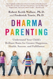 Dharma Parenting - Understand Your Child's Brilliant Brain for Greater Happiness, Health, Success, and Fulfillment ebook by Robert Keith Wallace,Fred Travis