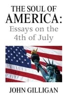 The Soul of America: Essays on the 4th of July ebook by John Gilligan