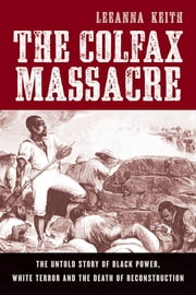 The Colfax Massacre - The Untold Story of Black Power, White Terror, and the Death of Reconstruction ebook by LeeAnna Keith