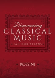 Discovering Classical Music: Rossini - His Life, The Person, His Music ebook by Ian Christians,Sir Charles Groves CBE