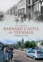 Barnard Castle & Teesdale Through Time ebook by Paul Chrystal