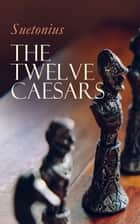 The Twelve Caesars - The Lives of the Roman Emperors ebook by Suetonius, J. C. Rolfe
