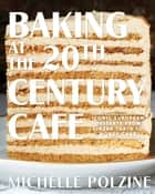 Baking at the 20th Century Cafe - Iconic European Desserts from Linzer Torte to Honey Cake ebook by Michelle Polzine