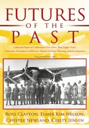 Futures of the Past - Collected Papers in Celebration of Its More Than Eighty Years: University of Southern California's School of Policy, Planning, and Development ebook by Ross Clayton, Elmer Kim Nelson, Chester Newland, Cristy Jensen