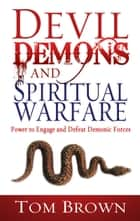 Devil Demons & Spiritual Warfare - The Power to Engage and Defeat Demonic Forces ebook by Tom Brown