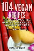 104 Vegan Recipes: The Best Smoothie, Burger, Sandwich & Hummus Recipes for Clean Eating ebook by Kelli Rae