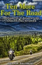 Ten More for the Road -- Motorcycle Adventure and Travel Stories ebook by Brian R. Salisbury