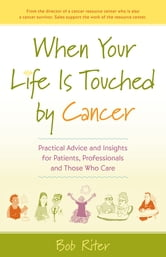 When Your Life Is Touched by Cancer - Practical Advice and Insights for Patients, Professionals, and Those Who Care ebook by Bob Riter