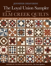 Loyal Union Sampler from Elm Creek Quilts - 121 Traditional Blocks • Quilt Along with the Women of the Civil War 電子書籍 by Jennifer Chiaverini